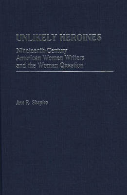 Unlikely Heroines: Nineteenth-Century American Women Writers and the Woman Question (Hardback)