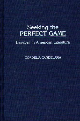 Seeking the Perfect Game: Baseball in American Literature - Contributions to the Study of Popular Culture No. 24 (Hardback)