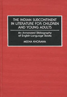 The Indian Subcontinent in Literature for Children and Young Adults: An Annotated Bibliography of English-Language Books - Bibliographies and Indexes in World Literature (Hardback)