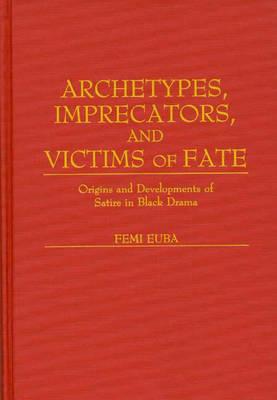 Archetypes, Imprecators, and Victims of Fate: Origins and Developments of Satire in Black Drama (Hardback)