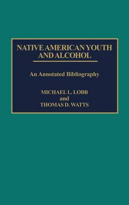 Native American Youth and Alcohol: An Annotated Bibliography - Bibliographies and Indexes in Sociology (Hardback)