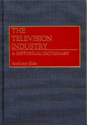 The Television Industry: A Historical Dictionary (Hardback)