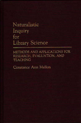 Naturalistic Inquiry for Library Science: Methods and Applications for Research, Evaluation, and Teaching (Hardback)