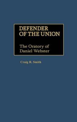 Defender of the Union: The Oratory of Daniel Webster - Great American Orators (Hardback)