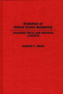 Evolution of the United States Budgeting: Changing Fiscal and Financial Concepts - Contributions in Economics & Economic History No. 95 (Hardback)