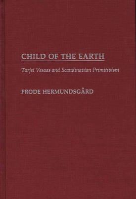 Child of the Earth: Tarjei Vesaas and Scandinavian Primitivism (Hardback)