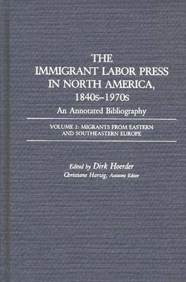 The Immigrant Labor Press in North America, 1840s-1970s: An Annotated Bibliography: Volume 2: Migrants from Eastern and Southeastern Europe - Bibliographies and Indexes in American History (Hardback)