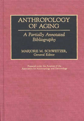 Anthropology of Aging: A Partially Annotated Bibliography - Bibliographies and Indexes in Gerontology (Hardback)