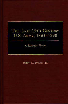 The Late 19th Century U.S. Army, 1865-1898: A Research Guide - Research Guides in Military Studies (Hardback)