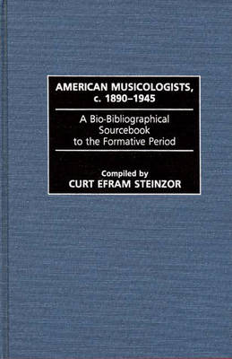 American Musicologists, c. 1890-1945: A Bio-Bibliographical Sourcebook to the Formative Period - Music Reference Collection (Hardback)