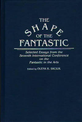 The Shape of the Fantastic: Selected Essays from the Seventh International Conference on the Fantastic in the Arts (Hardback)