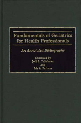 Fundamentals of Geriatrics for Health Professionals: An Annotated Bibliography - Bibliographies and Indexes in Gerontology (Hardback)