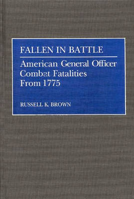 Fallen in Battle: American General Officer Combat Fatalities From 1775 (Hardback)