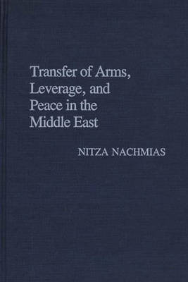 Transfer of Arms, Leverage, and Peace in the Middle East (Hardback)