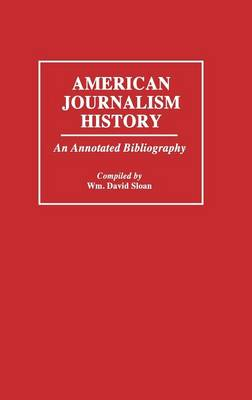 American Journalism History: An Annotated Bibliography - Bibliographies and Indexes in Mass Media and Communications (Hardback)