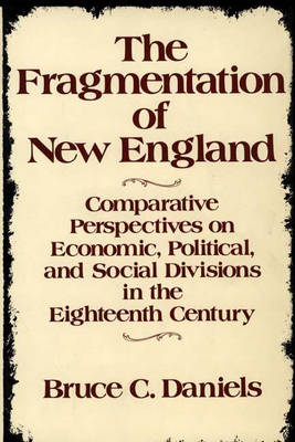 The Fragmentation of New England: Comparative Perspectives on Economic, Political, and Social Divisions in the Eighteenth Century (Hardback)