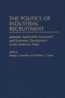 The Politics of Industrial Recruitment: Japanese Automobile Investment and Economic Development in the American States (Hardback)