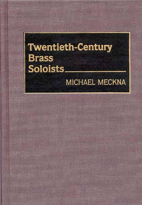 Twentieth-Century Brass Soloists - Bio-Critical Sourcebooks on Musical Performance (Hardback)