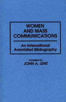 Women and Mass Communications: An International Annotated Bibliography - Bibliographies and Indexes in Women's Studies (Hardback)