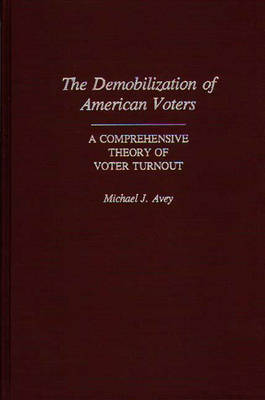 The Demobilization of American Voters: A Comprehensive Theory of Voter Turnout (Hardback)