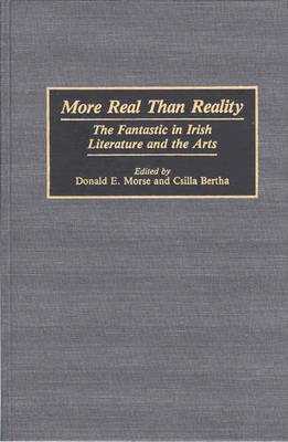 More Real Than Reality: The Fantastic in Irish Literature and the Arts (Hardback)