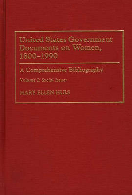 United States Government Documents on Women, 1800-1990: Social Issues v. 1: A Comprehensive Bibliography - Bibliographies & Indexes in Women's Studies No. 17.  (Hardback)