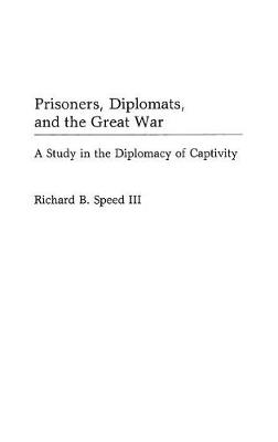 Prisoners, Diplomats and the Great War: A Study in the Diplomacy of Captivity - Contributions in Military Studies No. 97 (Hardback)