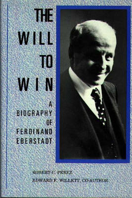 The Will to Win: A Biography of Ferdinand Eberstadt (Hardback)