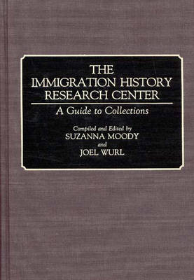 The Immigration History Research Center: A Guide to Collections - Bibliographies and Indexes in American History (Hardback)
