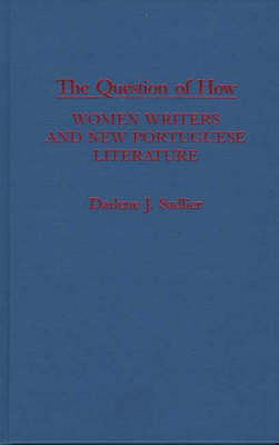 The Question of How: Women Writers and New Portuguese Literature (Hardback)