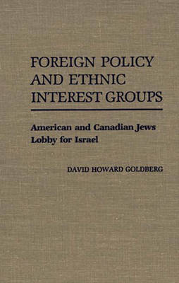 Foreign Policy and Ethnic Interest Groups: American and Canadian Jews Lobby for Israel (Hardback)