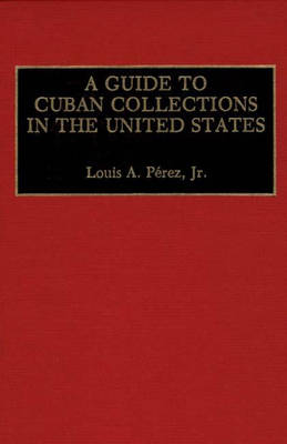 A Guide to Cuban Collections in the United States - Reference Guides to Archival and Manuscript Sources in World History (Hardback)