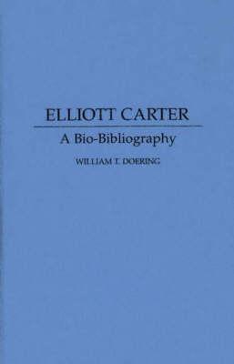 Elliott Carter: A Bio-Bibliography - Bio-Bibliographies in Music (Hardback)