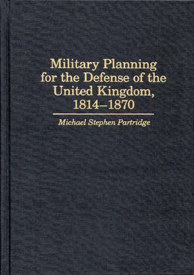 Military Planning for the Defense of the United Kingdom, 1814-1870 (Hardback)