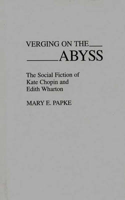 Verging on the Abyss: The Social Fiction of Kate Chopin and Edith Wharton (Hardback)