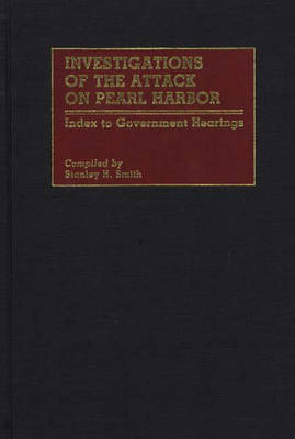 Investigations of the Attack on Pearl Harbor: Index to Government Hearings - Bibliographies and Indexes in Military Studies (Hardback)