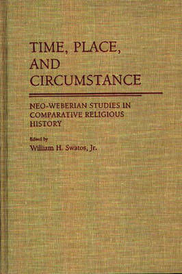 Time, Place, and Circumstance: Neo-Weberian Studies in Comparative Religious History (Hardback)