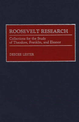 Roosevelt Research: Collections for the Study of Theodore, Franklin, and Eleanor - Bibliographies and Indexes in American History (Hardback)