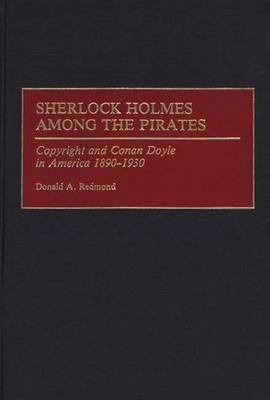 Sherlock Holmes Among the Pirates: Copyright and Conan Doyle in America 1890-1930 (Hardback)