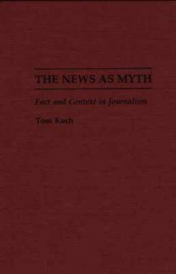 The News as Myth: Fact and Context in Journalism (Hardback)