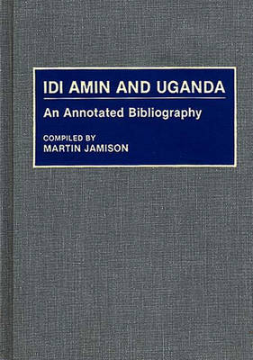 Idi Amin and Uganda: An Annotated Bibliography - African Special Bibliographic Series (Hardback)