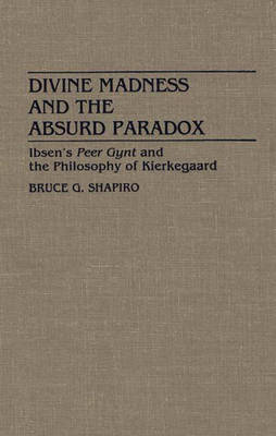 Divine Madness and the Absurd Paradox: Ibsen's Peer Gynt and the Philosophy of Kierkegaard (Hardback)
