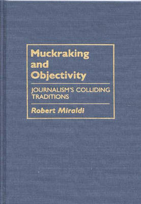 Muckraking and Objectivity: Journalism's Colliding Traditions (Hardback)