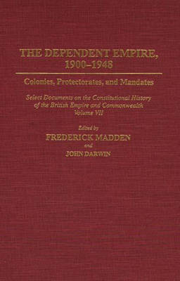 The Dependent Empire, 1900-1948: Colonies, Protectorates, and Mandates Select Documents on the Constitutional History of the British Empire and Commonwealth Volume VII - Documents in Imperial History (Hardback)