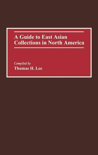 A Guide to East Asian Collections in North America - Bibliographies and Indexes in World History (Hardback)