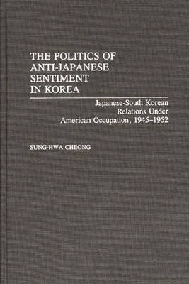 The Politics of Anti-Japanese Sentiment in Korea: Japanese-South Korean Relations Under American Occupation, 1945-1952 (Hardback)