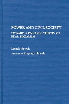 Power and Civil Society: Toward a Dynamic Theory of Real Socialism (Hardback)