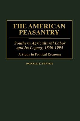 The American Peasantry: Southern Agricultural Labor and Its Legacy, 1850-1995, A Study in Political Economy (Hardback)