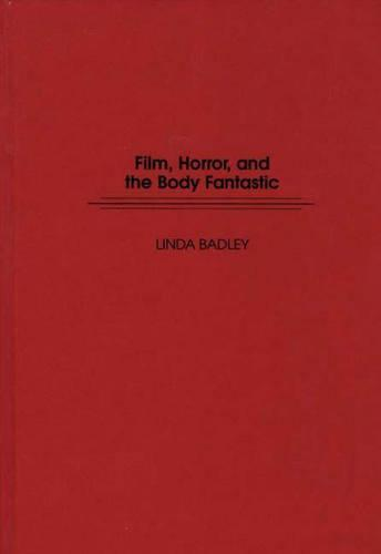 Film, Horror, and the Body Fantastic - Contributions to the Study of Popular Culture No. 48 (Hardback)