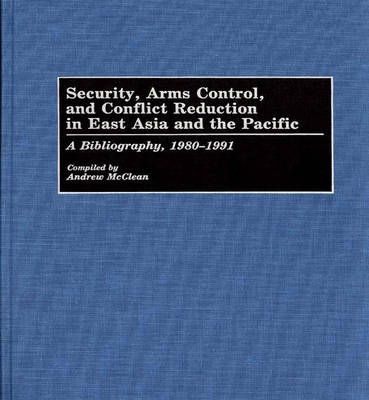 Security, Arms Control, and Conflict Reduction in East Asia and the Pacific: A Bibliography, 1980-1991 - Bibliographies and Indexes in Law and Political Science (Hardback)